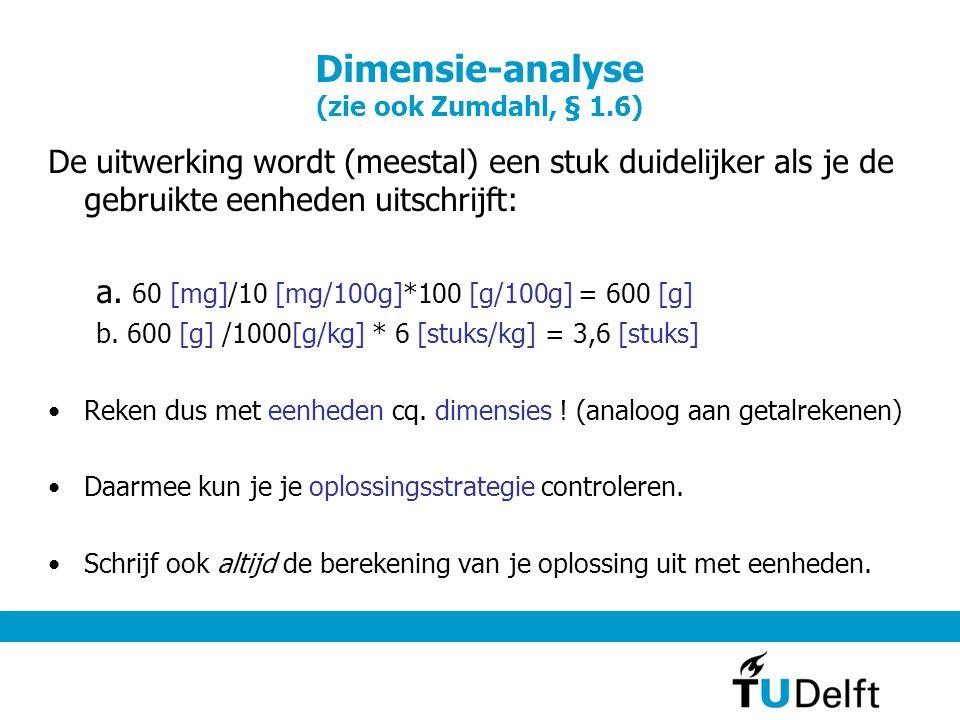 Dimensie-analyse (zie ook Zumdahl, § 1.6) De uitwerking wordt (meestal) een stuk duidelijker als je de gebruikte eenheden uitschrijft: a.