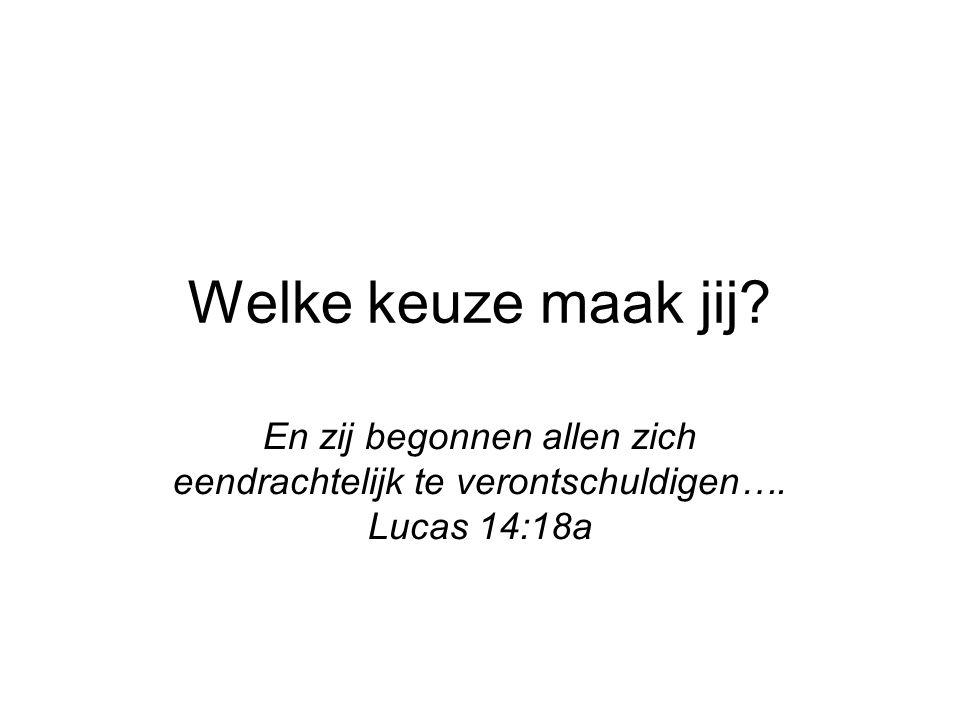 Welke keuze maak jij? En zij begonnen allen zich eendrachtelijk te verontschuldigen…. Lucas 14:18a