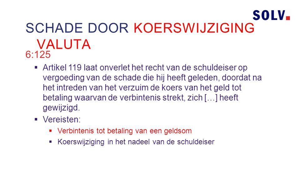 6:125  Artikel 119 laat onverlet het recht van de schuldeiser op vergoeding van de schade die hij heeft geleden, doordat na het intreden van het verzuim de koers van het geld tot betaling waarvan de verbintenis strekt, zich […] heeft gewijzigd.