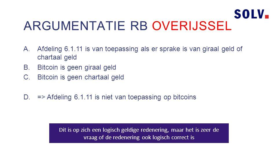 A.Afdeling 6.1.11 is van toepassing als er sprake is van giraal geld of chartaal geld B.Bitcoin is geen giraal geld C.Bitcoin is geen chartaal geld D.=> Afdeling 6.1.11 is niet van toepassing op bitcoins ARGUMENTATIE RB OVERIJSSEL Dit is op zich een logisch geldige redenering, maar het is zeer de vraag of de redenering ook logisch correct is