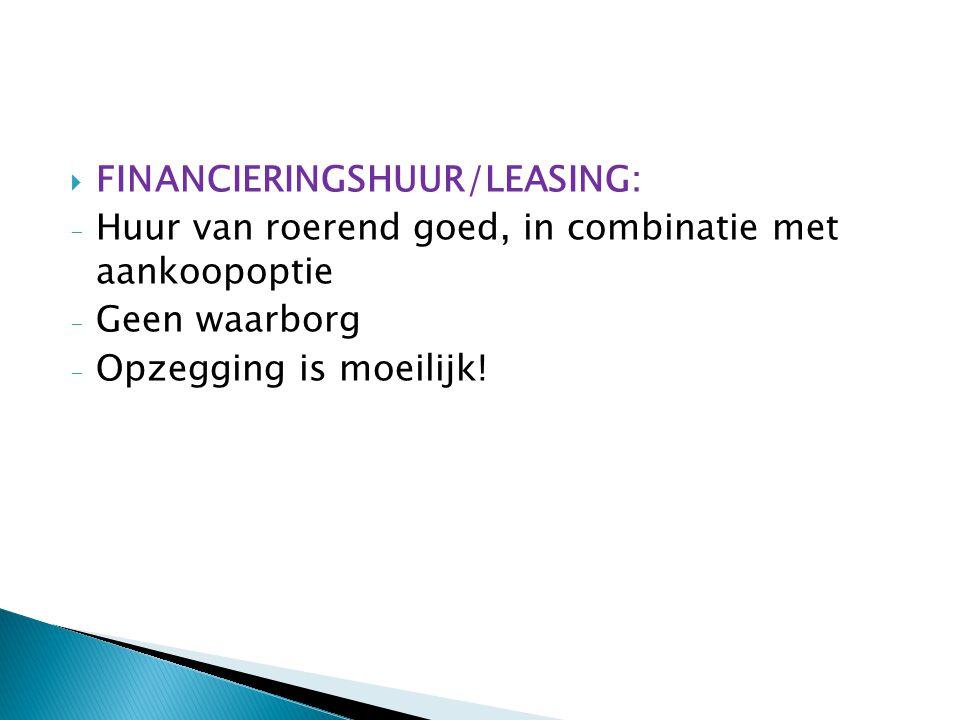  FINANCIERINGSHUUR/LEASING: - Huur van roerend goed, in combinatie met aankoopoptie - Geen waarborg - Opzegging is moeilijk!