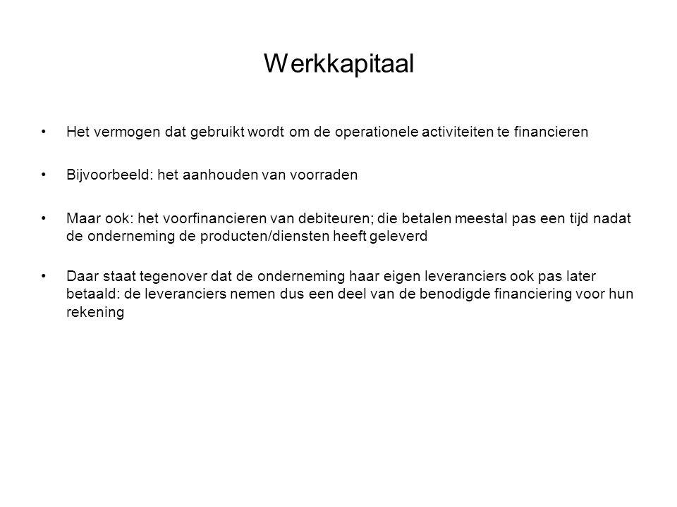 Werkkapitaal Het vermogen dat gebruikt wordt om de operationele activiteiten te financieren Bijvoorbeeld: het aanhouden van voorraden Maar ook: het vo