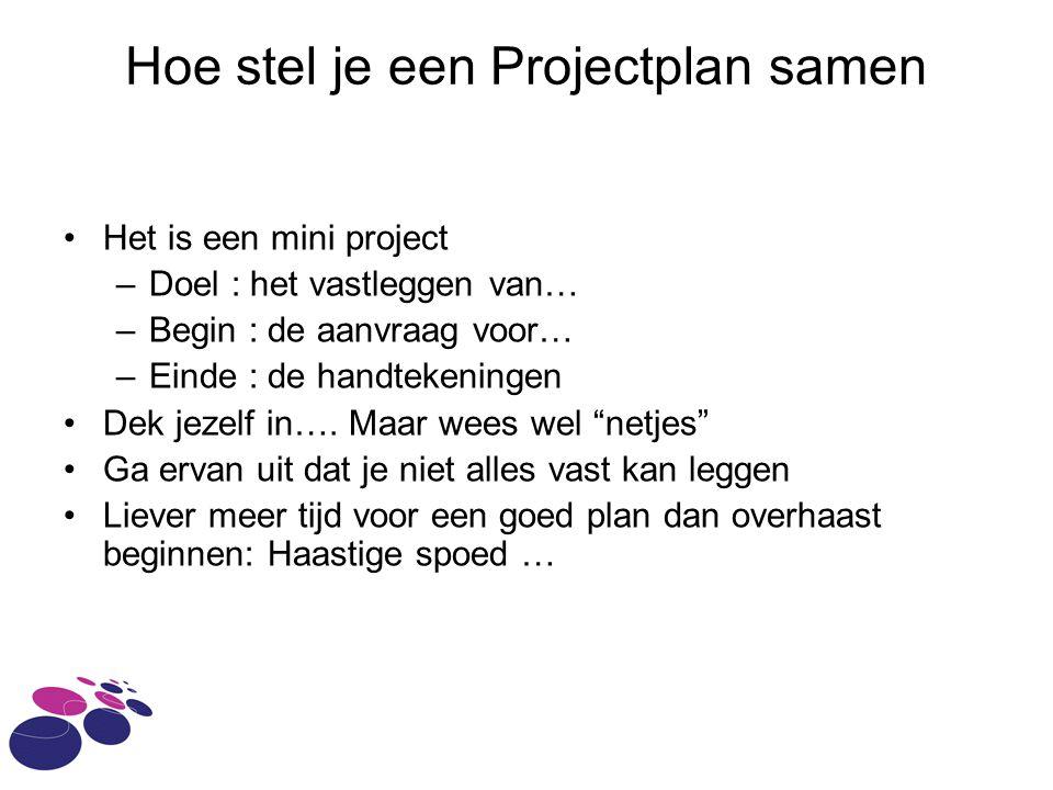 Hoe stel je een Projectplan samen Het is een mini project –Doel : het vastleggen van… –Begin : de aanvraag voor… –Einde : de handtekeningen Dek jezelf in….