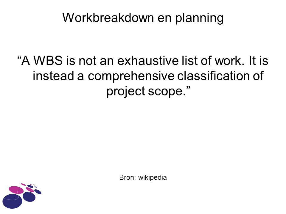 "Workbreakdown en planning ""A WBS is not an exhaustive list of work. It is instead a comprehensive classification of project scope."" Bron: wikipedia"