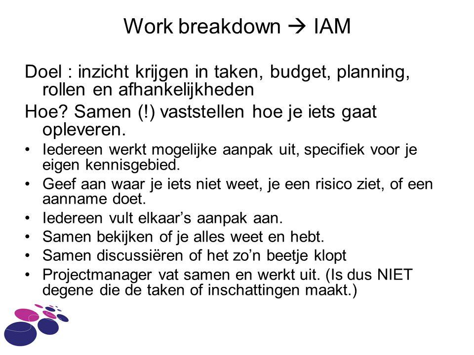 Work breakdown  IAM Doel : inzicht krijgen in taken, budget, planning, rollen en afhankelijkheden Hoe.