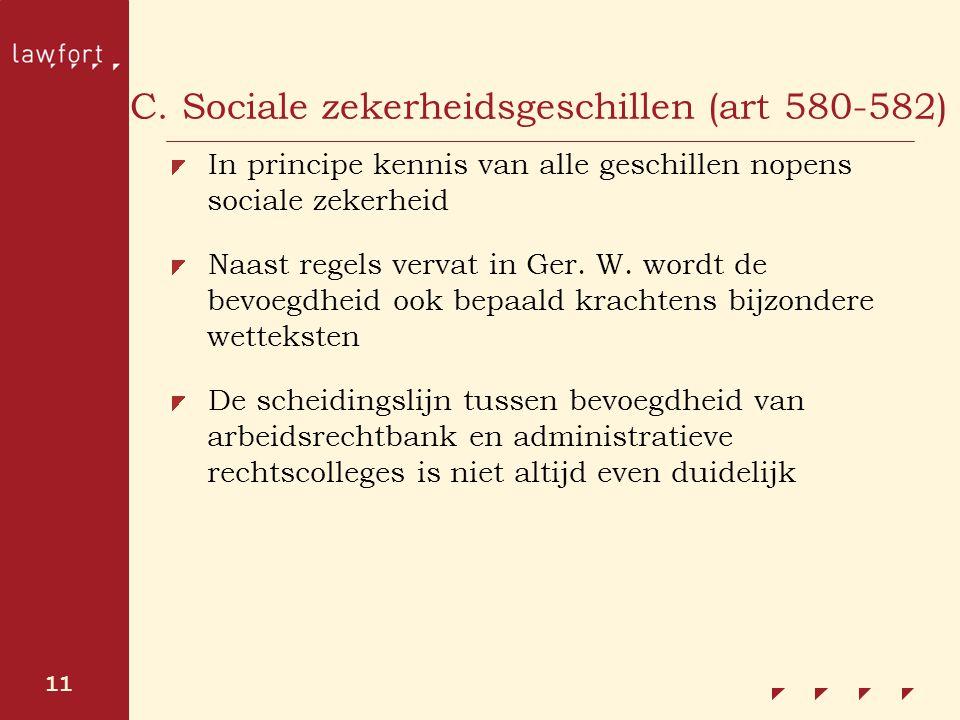 11 C. Sociale zekerheidsgeschillen (art 580-582) In principe kennis van alle geschillen nopens sociale zekerheid Naast regels vervat in Ger. W. wordt