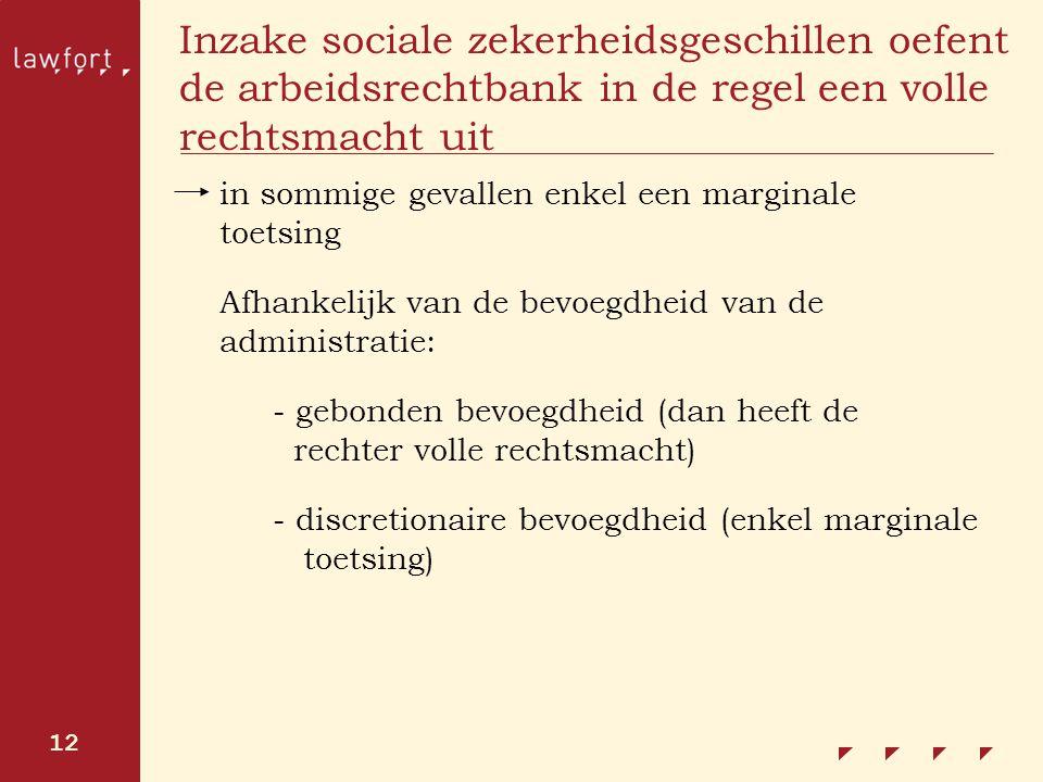 12 Inzake sociale zekerheidsgeschillen oefent de arbeidsrechtbank in de regel een volle rechtsmacht uit in sommige gevallen enkel een marginale toetsi