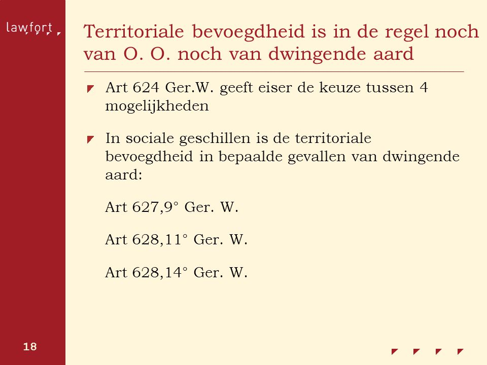18 Territoriale bevoegdheid is in de regel noch van O. O. noch van dwingende aard Art 624 Ger.W. geeft eiser de keuze tussen 4 mogelijkheden In social
