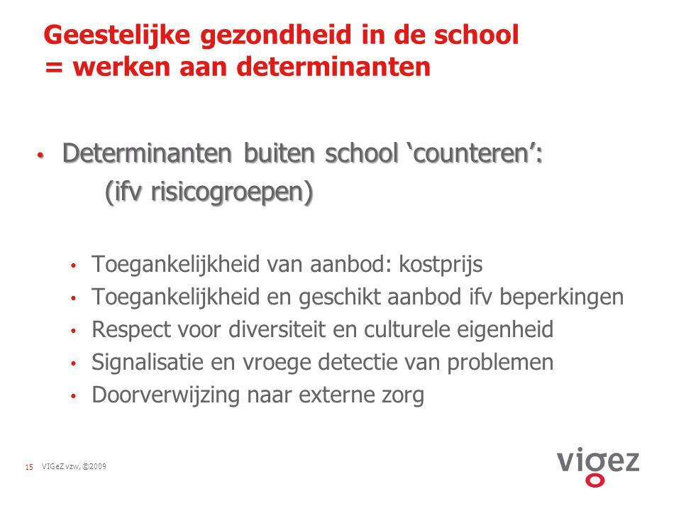 VIGeZ vzw, ©200915 Geestelijke gezondheid in de school = werken aan determinanten Determinanten buiten school 'counteren': Determinanten buiten school