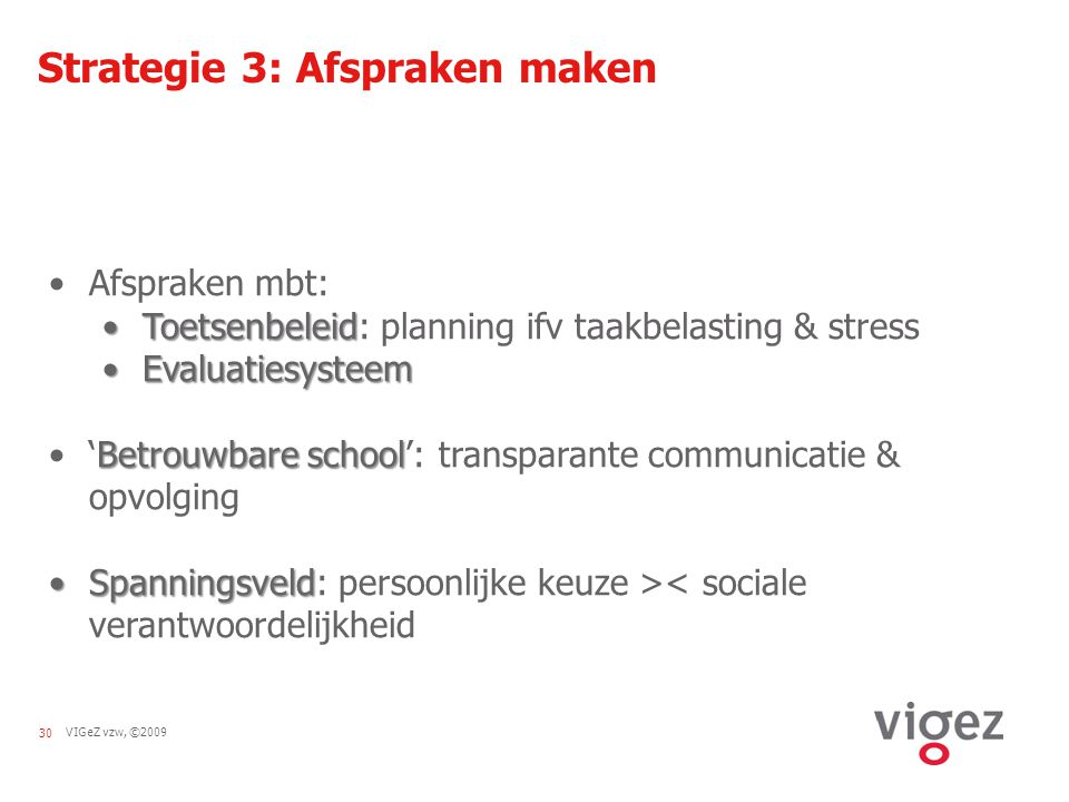 VIGeZ vzw, ©200930 Strategie 3: Afspraken maken Afspraken mbt: ToetsenbeleidToetsenbeleid: planning ifv taakbelasting & stress EvaluatiesysteemEvaluat