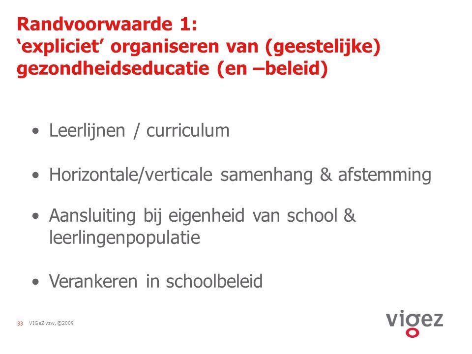 VIGeZ vzw, ©200933 Randvoorwaarde 1: 'expliciet' organiseren van (geestelijke) gezondheidseducatie (en –beleid) Leerlijnen / curriculum Horizontale/ve