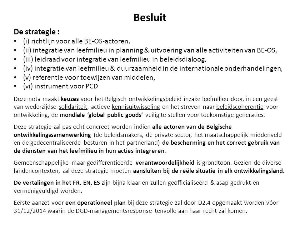 Besluit De strategie : (i) richtlijn voor alle BE-OS-actoren, (ii) integratie van leefmilieu in planning & uitvoering van alle activiteiten van BE-OS, (iii) leidraad voor integratie van leefmilieu in beleidsdialoog, (iv) integratie van leefmilieu & duurzaamheid in de internationale onderhandelingen, (v) referentie voor toewijzen van middelen, (vi) instrument voor PCD Deze nota maakt keuzes voor het Belgisch ontwikkelingsbeleid inzake leefmilieu door, in een geest van wederzijdse solidariteit, actieve kennisuitwisseling en het streven naar beleidscoherentie voor ontwikkeling, de mondiale 'global public goods' veilig te stellen voor toekomstige generaties.