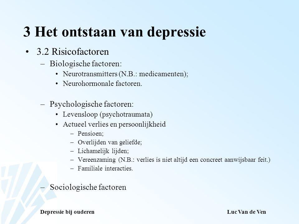 Depressie bij ouderenLuc Van de Ven 3 Het ontstaan van depressie 3.2 Risicofactoren –Biologische factoren: Neurotransmitters (N.B.: medicamenten); Neu