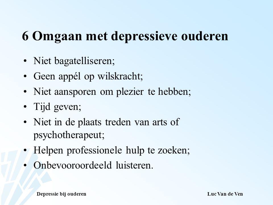 Depressie bij ouderenLuc Van de Ven 6 Omgaan met depressieve ouderen Niet bagatelliseren; Geen appél op wilskracht; Niet aansporen om plezier te hebbe