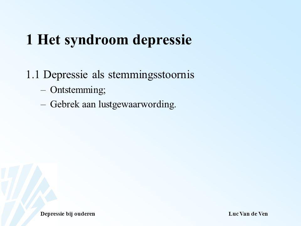 Depressie bij ouderenLuc Van de Ven 1 Het syndroom depressie 1.2 Depressieve symptomen –Negatief gekleurd zelfbeeld; –Remming; –Verandering in vitale functies; –Terugkerende gedachten aan de dood; –Moeheid/verlies aan energie.