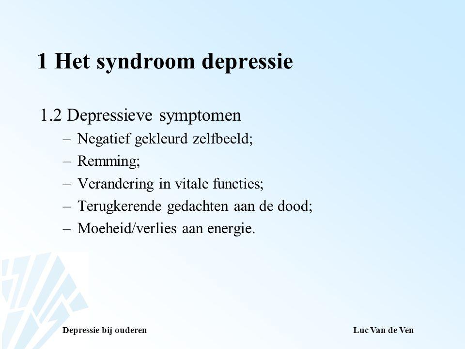 Depressie bij ouderenLuc Van de Ven 1 Het syndroom depressie 1.2 Depressieve symptomen –Negatief gekleurd zelfbeeld; –Remming; –Verandering in vitale