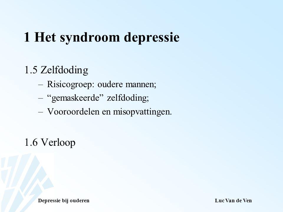 """Depressie bij ouderenLuc Van de Ven 1 Het syndroom depressie 1.5 Zelfdoding –Risicogroep: oudere mannen; –""""gemaskeerde"""" zelfdoding; –Vooroordelen en m"""