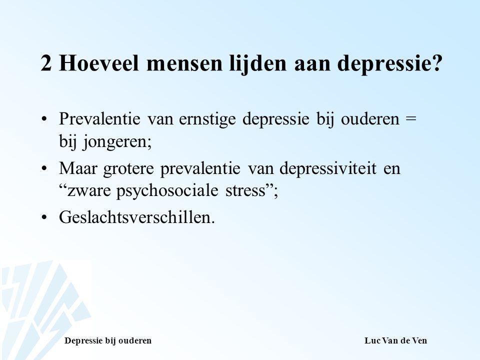 Depressie bij ouderenLuc Van de Ven 2 Hoeveel mensen lijden aan depressie? Prevalentie van ernstige depressie bij ouderen = bij jongeren; Maar grotere