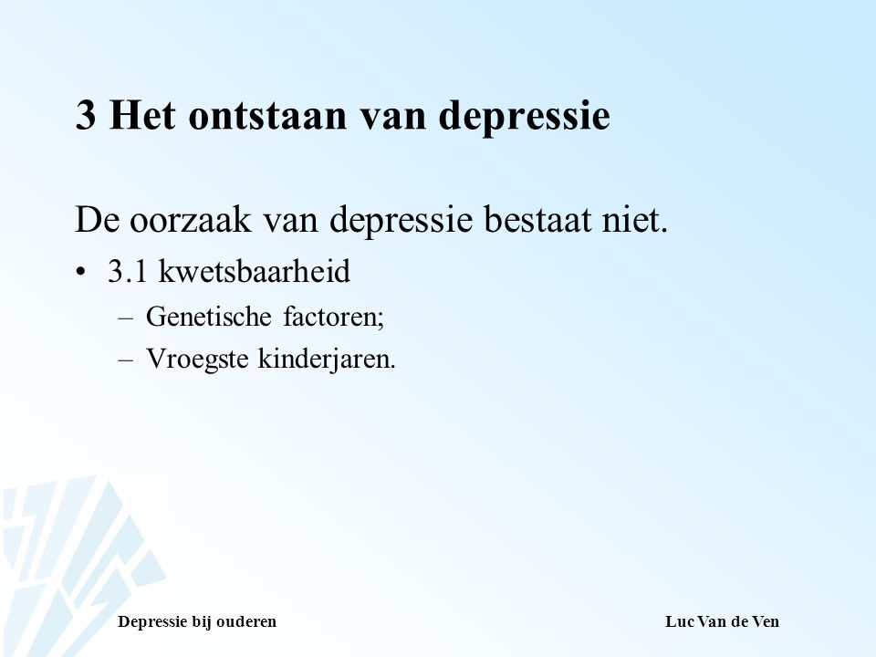 Depressie bij ouderenLuc Van de Ven 3 Het ontstaan van depressie De oorzaak van depressie bestaat niet. 3.1 kwetsbaarheid –Genetische factoren; –Vroeg