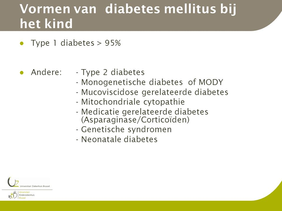 Vormen van diabetes mellitus bij het kind Type 1 diabetes > 95% Andere:- Type 2 diabetes - Monogenetische diabetes of MODY - Mucoviscidose gerelateerde diabetes - Mitochondriale cytopathie - Medicatie gerelateerde diabetes (Asparaginase/Corticoïden) - Genetische syndromen - Neonatale diabetes