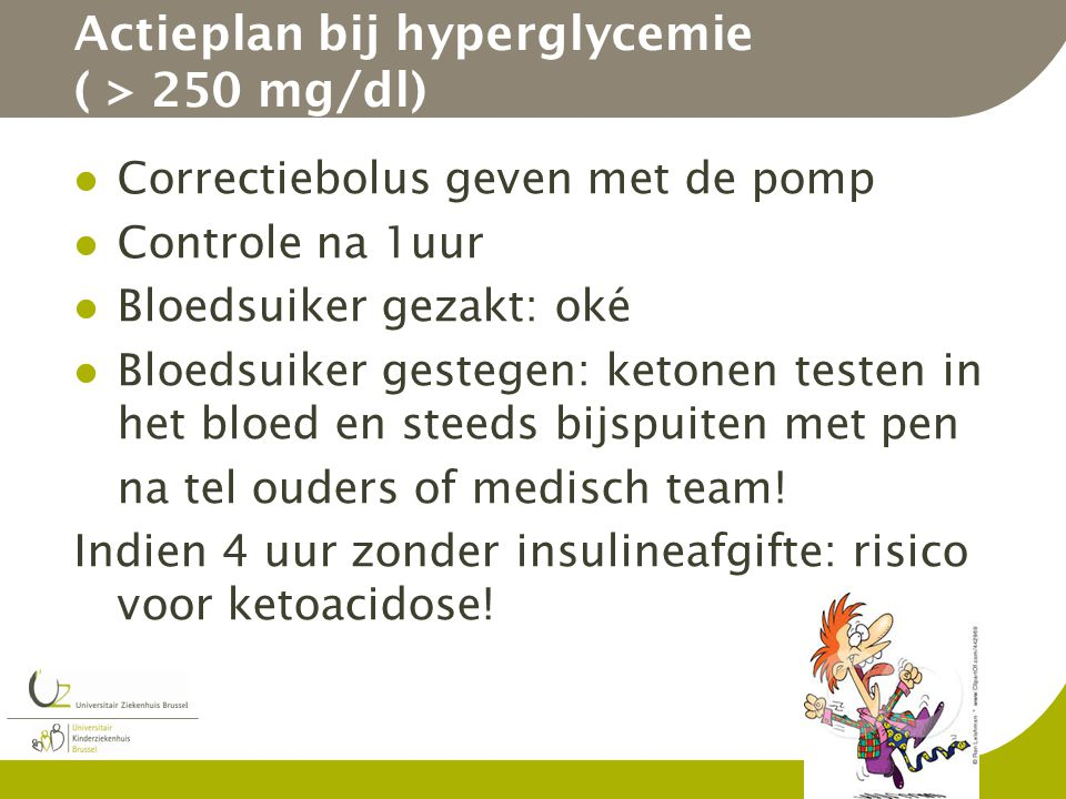 Actieplan bij hyperglycemie ( > 250 mg/dl) Correctiebolus geven met de pomp Controle na 1uur Bloedsuiker gezakt: oké Bloedsuiker gestegen: ketonen tes
