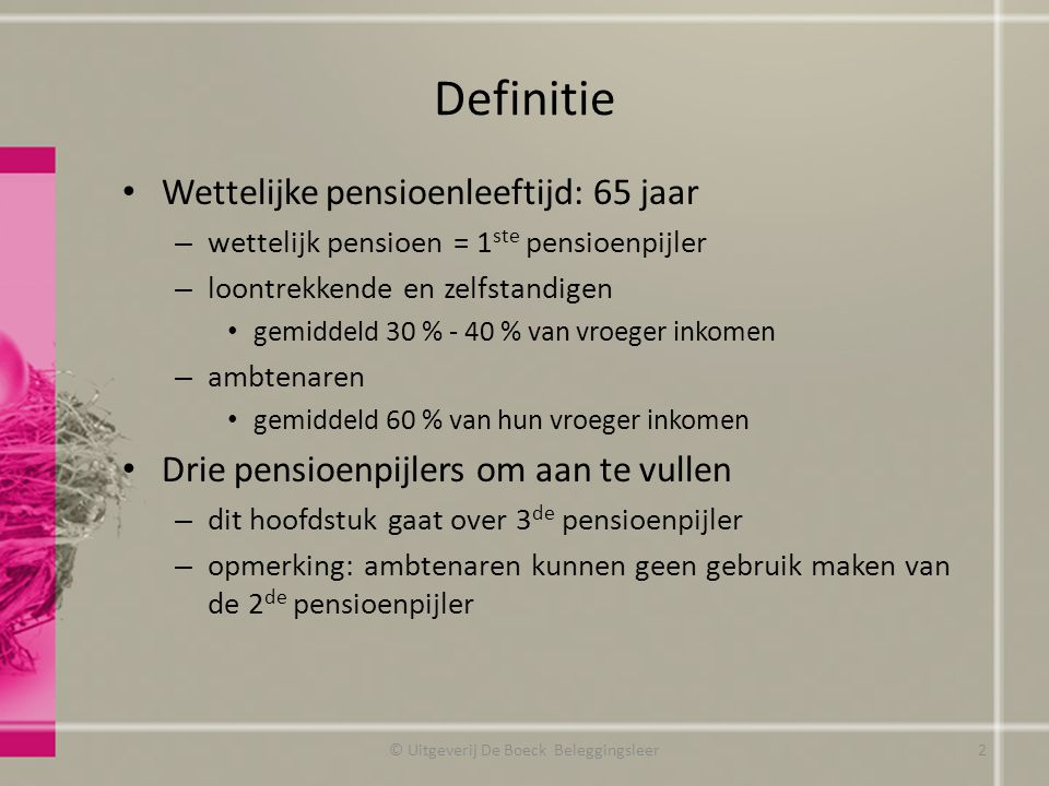 Definitie Wettelijke pensioenleeftijd: 65 jaar – wettelijk pensioen = 1 ste pensioenpijler – loontrekkende en zelfstandigen gemiddeld 30 % - 40 % van vroeger inkomen – ambtenaren gemiddeld 60 % van hun vroeger inkomen Drie pensioenpijlers om aan te vullen – dit hoofdstuk gaat over 3 de pensioenpijler – opmerking: ambtenaren kunnen geen gebruik maken van de 2 de pensioenpijler © Uitgeverij De Boeck Beleggingsleer2