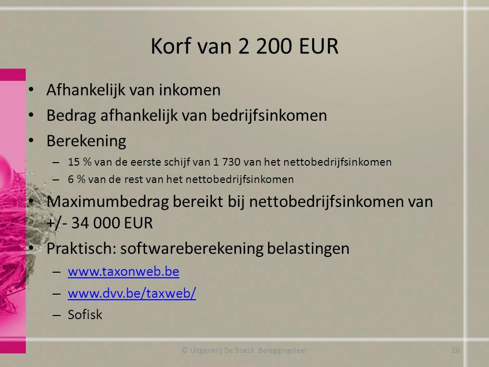 Korf van 2 200 EUR Afhankelijk van inkomen Bedrag afhankelijk van bedrijfsinkomen Berekening – 15 % van de eerste schijf van 1 730 van het nettobedrijfsinkomen – 6 % van de rest van het nettobedrijfsinkomen Maximumbedrag bereikt bij nettobedrijfsinkomen van +/- 34 000 EUR Praktisch: softwareberekening belastingen – www.taxonweb.be www.taxonweb.be – www.dvv.be/taxweb/ www.dvv.be/taxweb/ – Sofisk © Uitgeverij De Boeck Beleggingsleer26