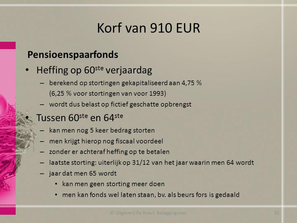 Korf van 910 EUR Pensioenspaarfonds Heffing op 60 ste verjaardag – berekend op stortingen gekapitaliseerd aan 4,75 % (6,25 % voor stortingen van voor 1993) – wordt dus belast op fictief geschatte opbrengst Tussen 60 ste en 64 ste – kan men nog 5 keer bedrag storten – men krijgt hierop nog fiscaal voordeel – zonder er achteraf heffing op te betalen – laatste storting: uiterlijk op 31/12 van het jaar waarin men 64 wordt – jaar dat men 65 wordt kan men geen storting meer doen men kan fonds wel laten staan, bv.
