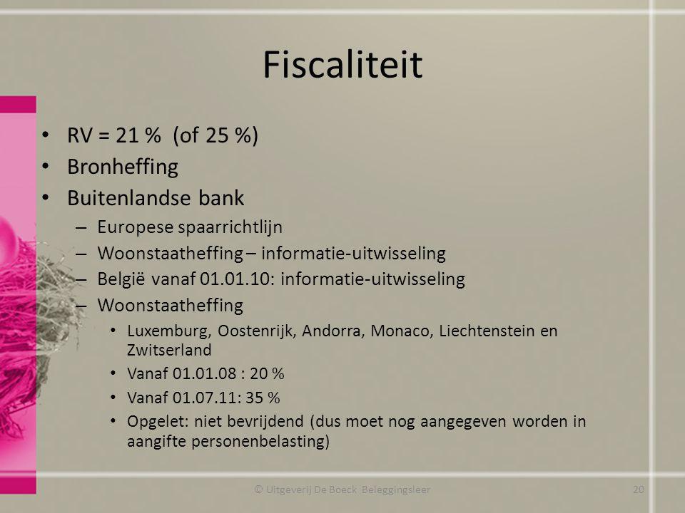 Fiscaliteit RV = 21 % (of 25 %) Bronheffing Buitenlandse bank – Europese spaarrichtlijn – Woonstaatheffing – informatie-uitwisseling – België vanaf 01.01.10: informatie-uitwisseling – Woonstaatheffing Luxemburg, Oostenrijk, Andorra, Monaco, Liechtenstein en Zwitserland Vanaf 01.01.08 : 20 % Vanaf 01.07.11: 35 % Opgelet: niet bevrijdend (dus moet nog aangegeven worden in aangifte personenbelasting) © Uitgeverij De Boeck Beleggingsleer20