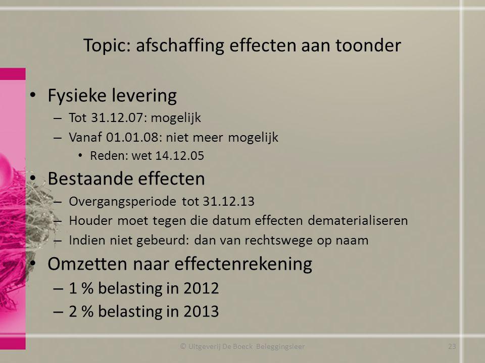 Topic: afschaffing effecten aan toonder Fysieke levering – Tot 31.12.07: mogelijk – Vanaf 01.01.08: niet meer mogelijk Reden: wet 14.12.05 Bestaande effecten – Overgangsperiode tot 31.12.13 – Houder moet tegen die datum effecten dematerialiseren – Indien niet gebeurd: dan van rechtswege op naam Omzetten naar effectenrekening – 1 % belasting in 2012 – 2 % belasting in 2013 © Uitgeverij De Boeck Beleggingsleer23