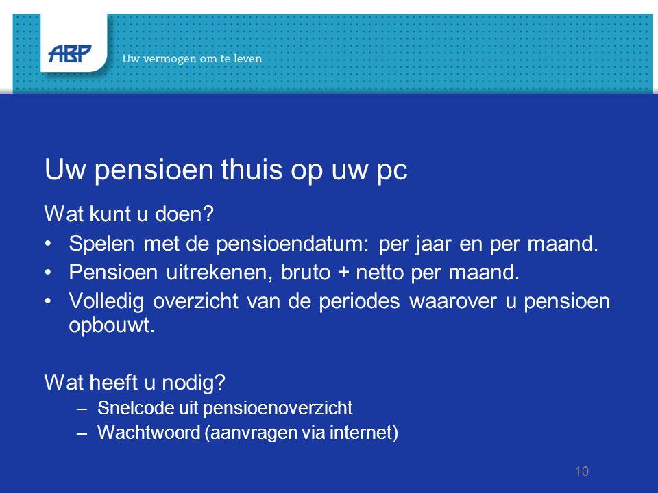 10 Uw pensioen thuis op uw pc Wat kunt u doen? Spelen met de pensioendatum: per jaar en per maand. Pensioen uitrekenen, bruto + netto per maand. Volle