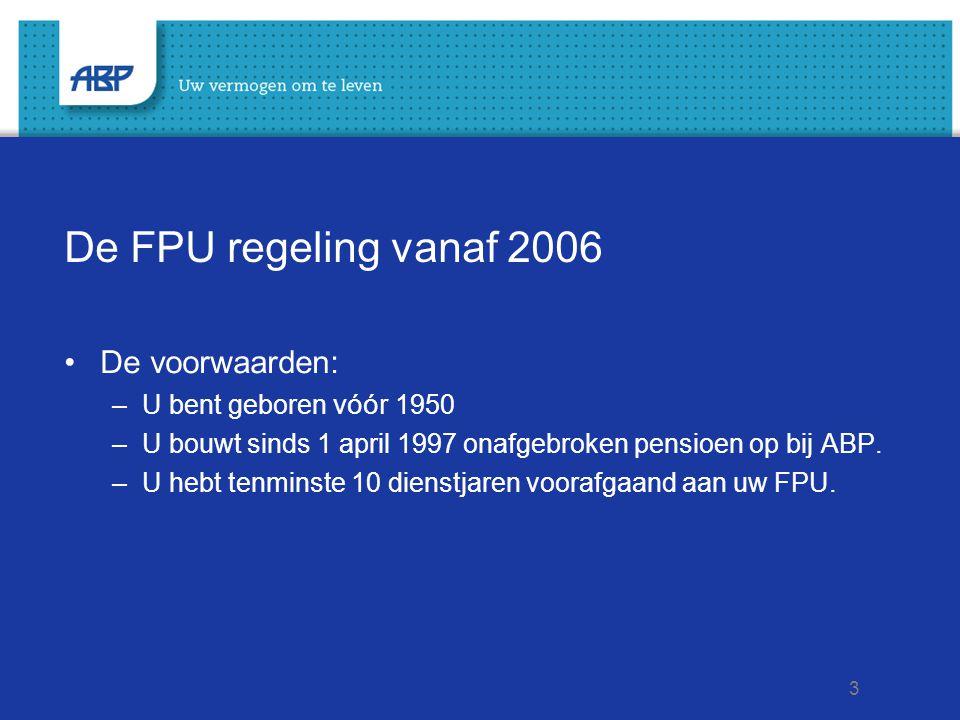 3 De FPU regeling vanaf 2006 De voorwaarden: –U bent geboren vóór 1950 –U bouwt sinds 1 april 1997 onafgebroken pensioen op bij ABP. –U hebt tenminste