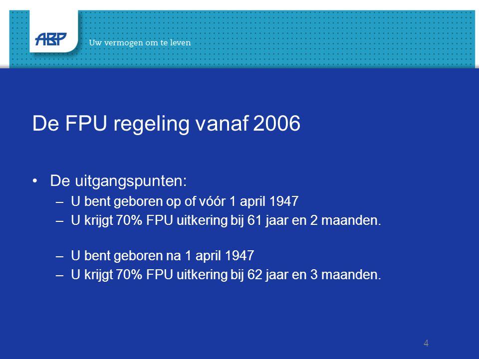 4 De FPU regeling vanaf 2006 De uitgangspunten: –U bent geboren op of vóór 1 april 1947 –U krijgt 70% FPU uitkering bij 61 jaar en 2 maanden. –U bent