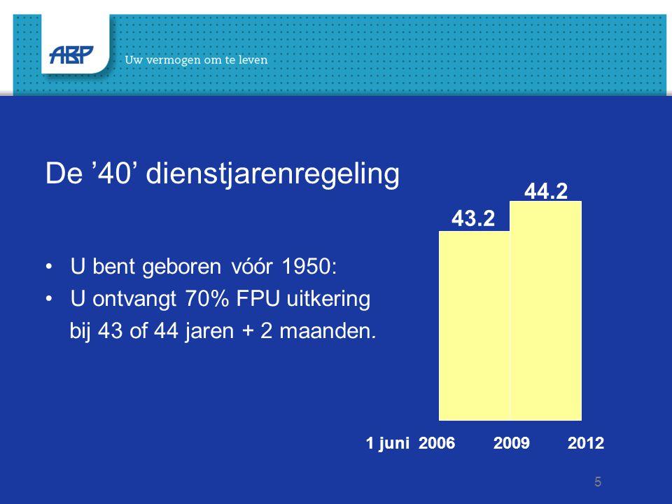 5 De '40' dienstjarenregeling U bent geboren vóór 1950: U ontvangt 70% FPU uitkering bij 43 of 44 jaren + 2 maanden. 1 juni 2006 2009 2012 43.2 44.2