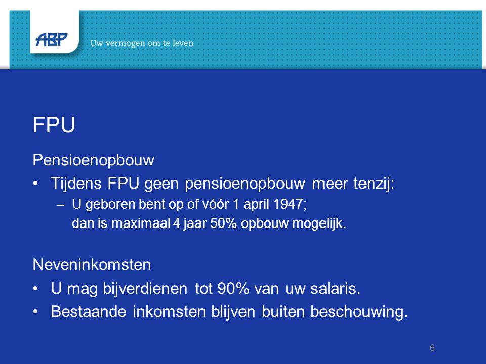 6 FPU Pensioenopbouw Tijdens FPU geen pensioenopbouw meer tenzij: –U geboren bent op of vóór 1 april 1947; dan is maximaal 4 jaar 50% opbouw mogelijk.