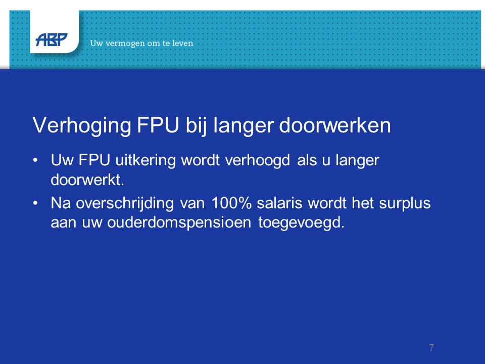 7 Verhoging FPU bij langer doorwerken Uw FPU uitkering wordt verhoogd als u langer doorwerkt. Na overschrijding van 100% salaris wordt het surplus aan