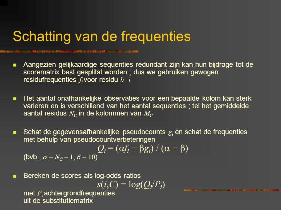 Schatting van de frequenties Aangezien gelijkaardige sequenties redundant zijn kan hun bijdrage tot de scorematrix best gesplitst worden ; dus we gebruiken gewogen residufrequenties f i voor residu b=i Het aantal onafhankelijke observaties voor een bepaalde kolom kan sterk varieren en is verschillend van het aantal sequenties ; tel het gemiddelde aantal residus N C in de kolommen van M C Schat de gegevensafhankelijke pseudocounts g i en schat de frequenties met behulp van pseudocountverbeteringen Q i = (  f i +  g i ) / (  +  ) (bvb.,  = N C – 1,  = 10 ) Bereken de scores als log-odds ratios s(i,C) = log(Q i /P i ) met P i achtergrondfrequenties uit de substitutiematrix