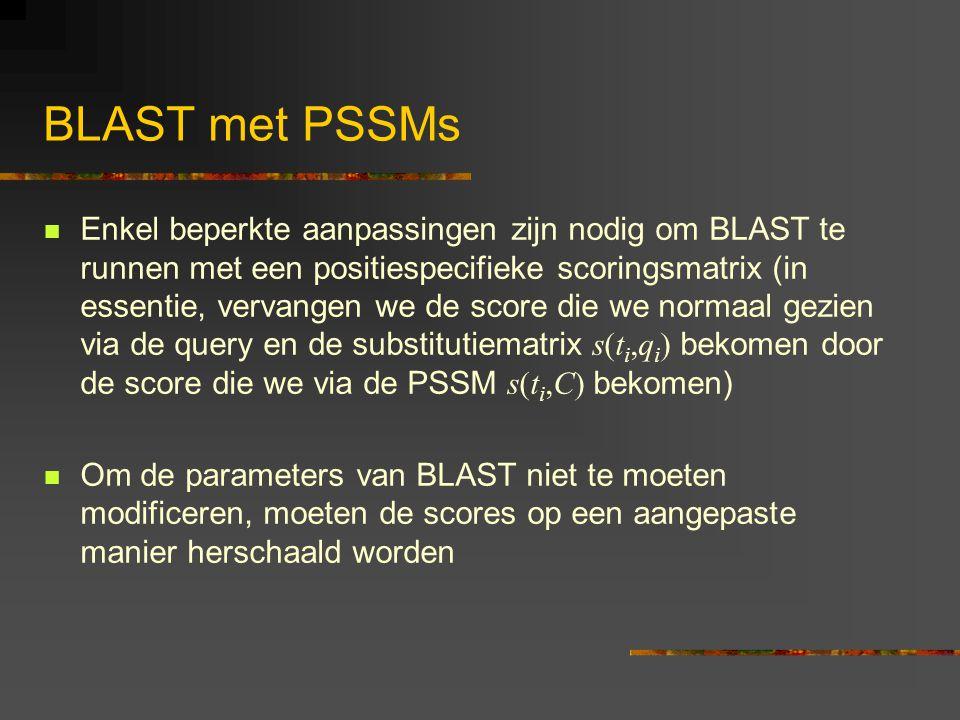 BLAST met PSSMs Enkel beperkte aanpassingen zijn nodig om BLAST te runnen met een positiespecifieke scoringsmatrix (in essentie, vervangen we de score die we normaal gezien via de query en de substitutiematrix s(t i,q i ) bekomen door de score die we via de PSSM s(t i,C) bekomen) Om de parameters van BLAST niet te moeten modificeren, moeten de scores op een aangepaste manier herschaald worden