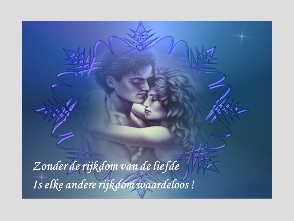 Zonder de rijkdom van de liefde Is elke andere rijkdom waardeloos !