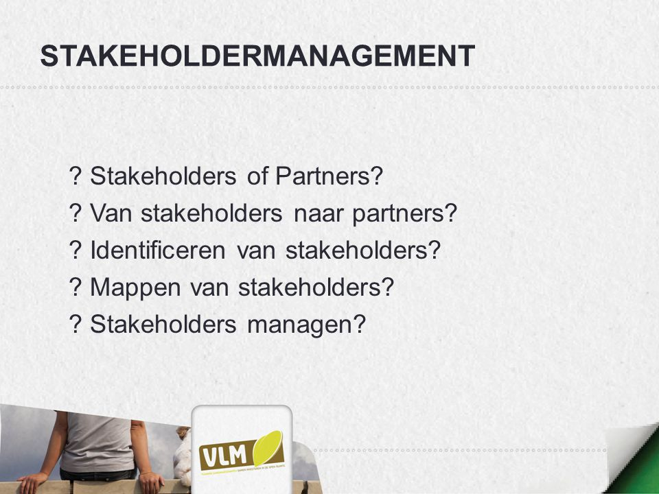 STAKEHOLDERMANAGEMENT ? Stakeholders of Partners? ? Van stakeholders naar partners? ? Identificeren van stakeholders? ? Mappen van stakeholders? ? Sta