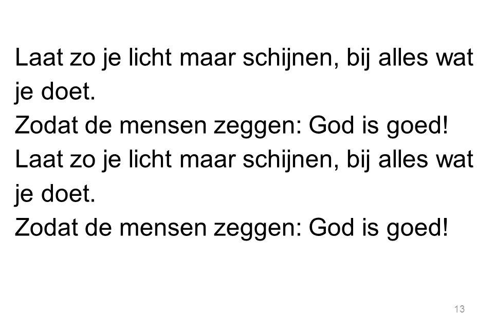13 Laat zo je licht maar schijnen, bij alles wat je doet. Zodat de mensen zeggen: God is goed! Laat zo je licht maar schijnen, bij alles wat je doet.