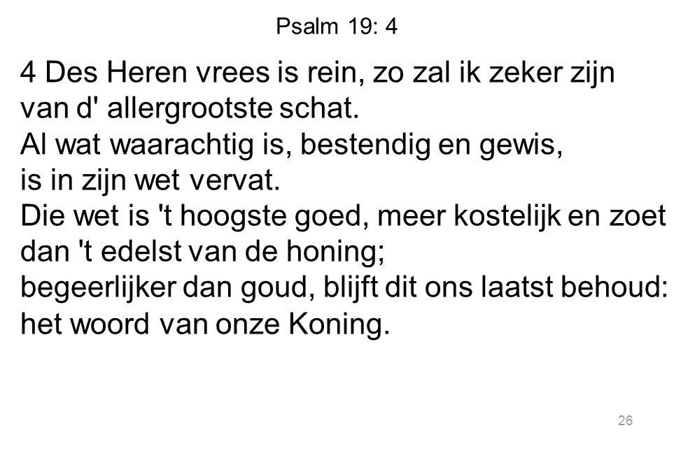 Psalm 19: 4 4 Des Heren vrees is rein, zo zal ik zeker zijn van d' allergrootste schat. Al wat waarachtig is, bestendig en gewis, is in zijn wet verva