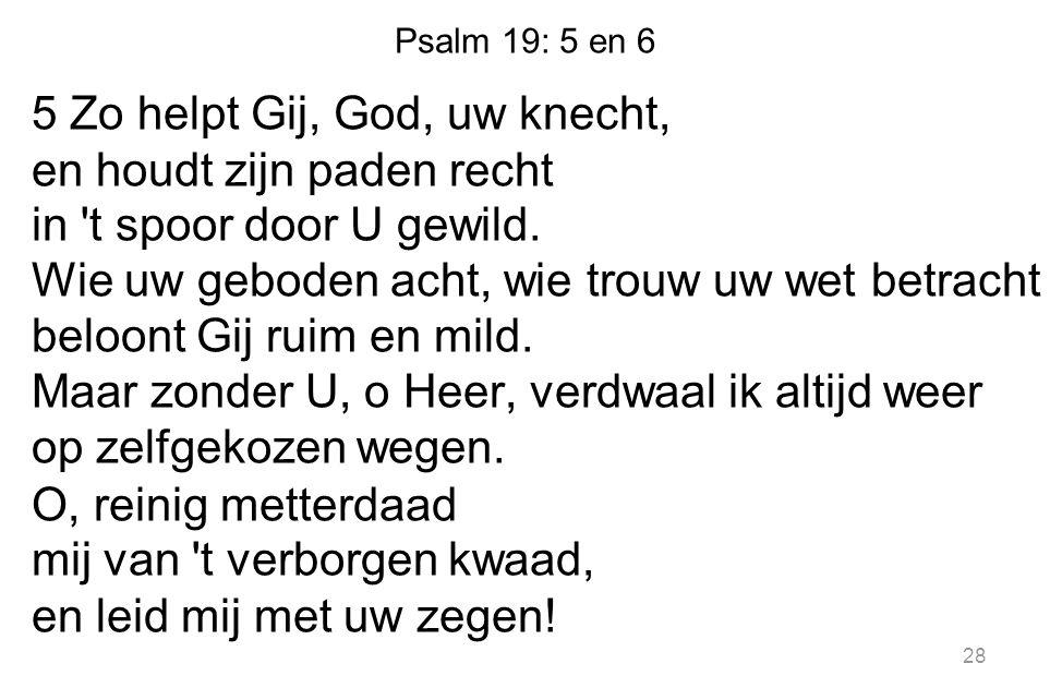 Psalm 19: 5 en 6 5 Zo helpt Gij, God, uw knecht, en houdt zijn paden recht in 't spoor door U gewild. Wie uw geboden acht, wie trouw uw wet betracht b