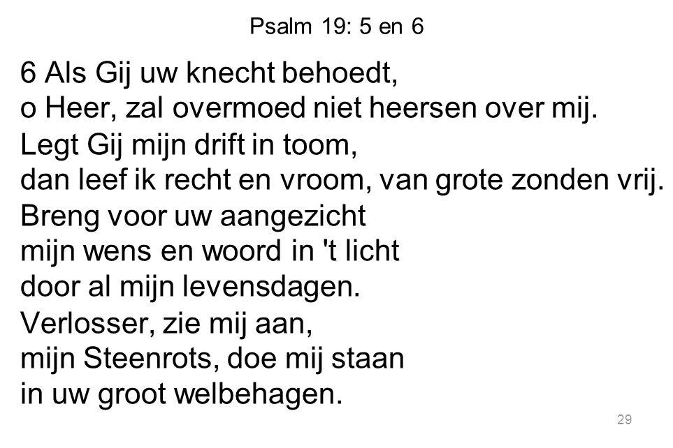 Psalm 19: 5 en 6 6 Als Gij uw knecht behoedt, o Heer, zal overmoed niet heersen over mij. Legt Gij mijn drift in toom, dan leef ik recht en vroom, van