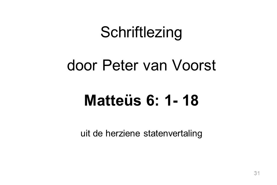 31 Schriftlezing door Peter van Voorst Matteüs 6: 1- 18 uit de herziene statenvertaling