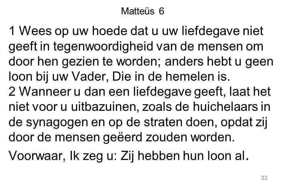 Matteüs 6 1 Wees op uw hoede dat u uw liefdegave niet geeft in tegenwoordigheid van de mensen om door hen gezien te worden; anders hebt u geen loon bi