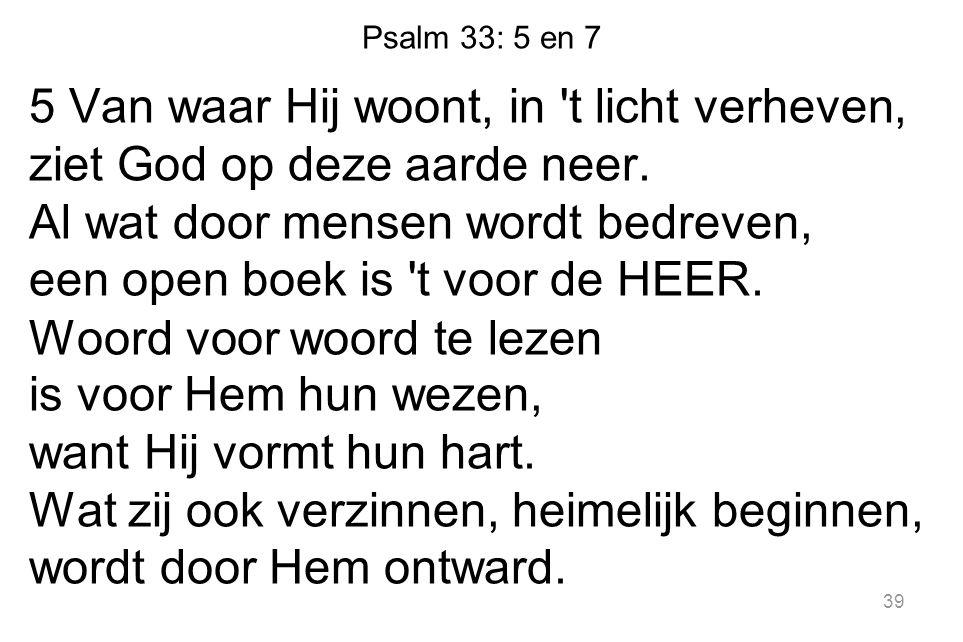 Psalm 33: 5 en 7 5 Van waar Hij woont, in 't licht verheven, ziet God op deze aarde neer. Al wat door mensen wordt bedreven, een open boek is 't voor