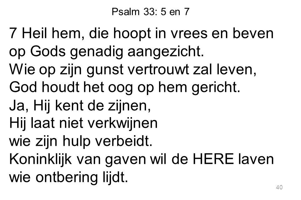 Psalm 33: 5 en 7 7 Heil hem, die hoopt in vrees en beven op Gods genadig aangezicht. Wie op zijn gunst vertrouwt zal leven, God houdt het oog op hem g