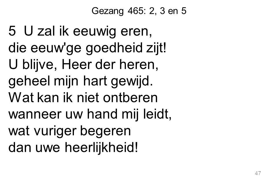 Gezang 465: 2, 3 en 5 5 U zal ik eeuwig eren, die eeuw'ge goedheid zijt! U blijve, Heer der heren, geheel mijn hart gewijd. Wat kan ik niet ontberen w