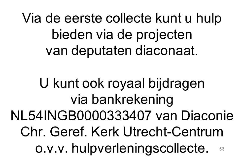 56 Via de eerste collecte kunt u hulp bieden via de projecten van deputaten diaconaat. U kunt ook royaal bijdragen via bankrekening NL54INGB0000333407